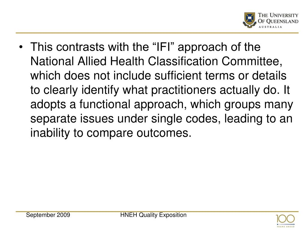 """This contrasts with the """"IFI"""" approach of the National Allied Health Classification Committee, which does not include sufficient terms or details to clearly identify what practitioners actually do. It adopts a functional approach, which groups many separate issues under single codes, leading to an inability to compare outcomes."""