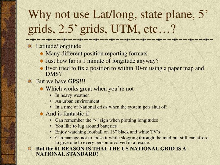 Why not use Lat/long, state plane, 5' grids, 2.5' grids, UTM, etc…?