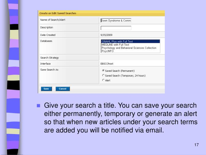 Give your search a title. You can save your search either permanently, temporary or generate an alert so that when new articles under your search terms are added you will be notified via email.