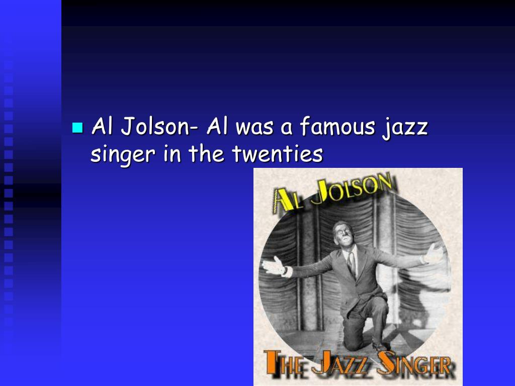 Al Jolson- Al was a famous jazz singer in the twenties