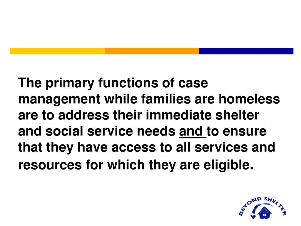 The primary functions of case management while families are homeless are to address their immediate shelter and social service needs
