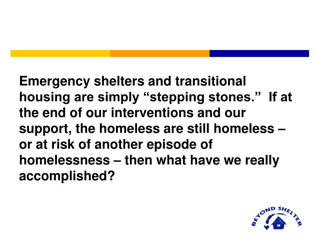 "Emergency shelters and transitional housing are simply ""stepping stones.""  If at the end of our interventions and our support, the homeless are still homeless – or at risk of another episode of homelessness – then what have we really accomplished?"