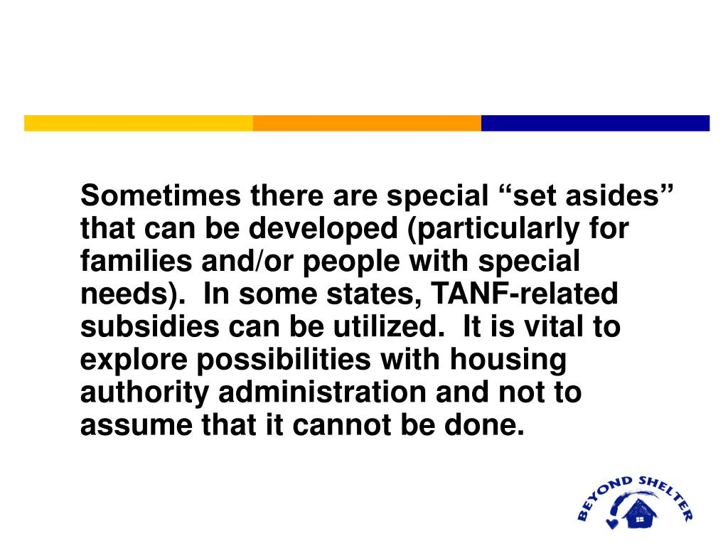 "Sometimes there are special ""set asides"" that can be developed (particularly for families and/or people with special needs).  In some states, TANF-related subsidies can be utilized.  It is vital to explore possibilities with housing authority administration and not to assume that it cannot be done."