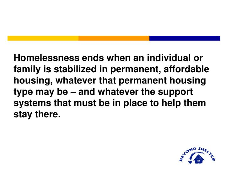 Homelessness ends when an individual or family is stabilized in permanent, affordable housing, whate...