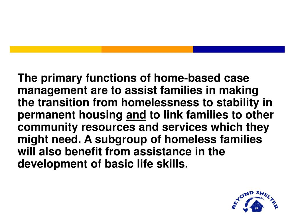 The primary functions of home-based case management are to assist families in making the transition from homelessness to stability in permanent housing