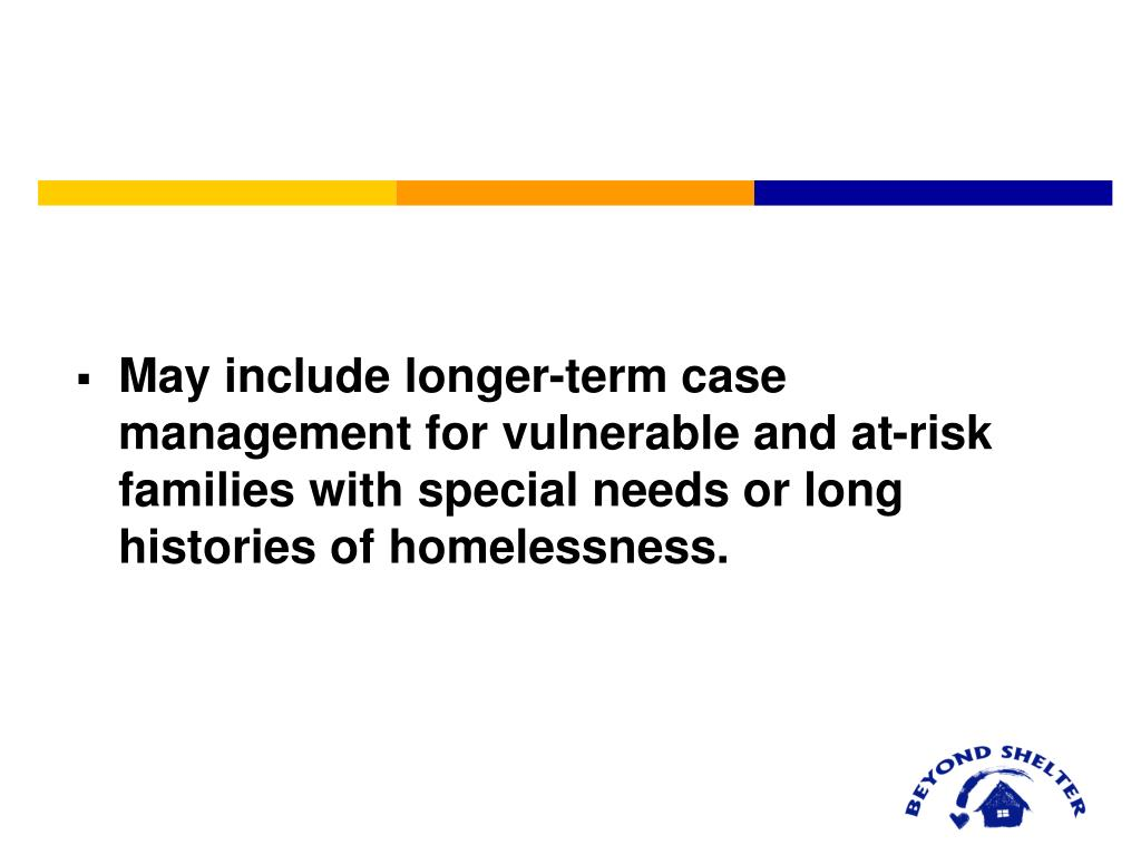 May include longer-term case management for vulnerable and at-risk families with special needs or long histories of homelessness.