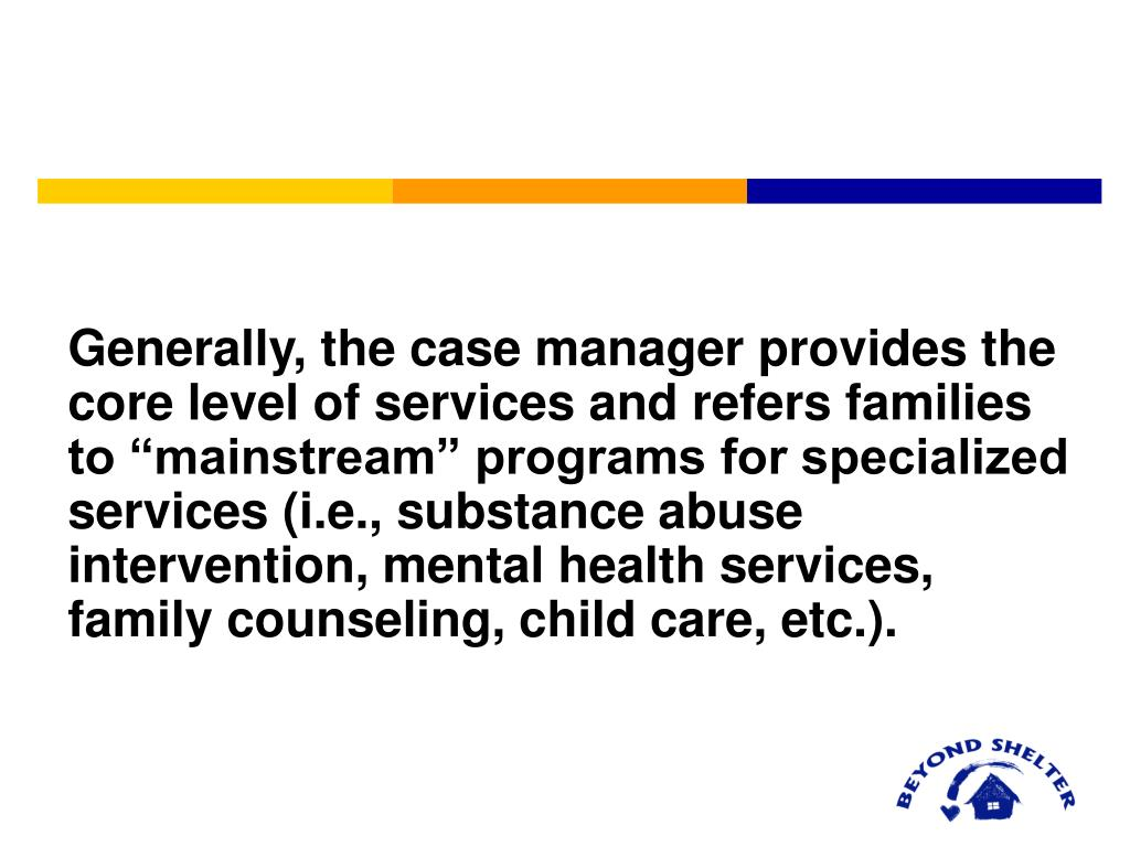 "Generally, the case manager provides the core level of services and refers families to ""mainstream"" programs for specialized services (i.e., substance abuse intervention, mental health services, family counseling, child care, etc.)."