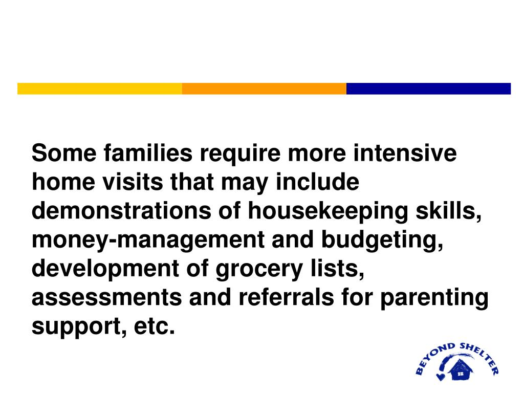 Some families require more intensive home visits that may include demonstrations of housekeeping skills, money-management and budgeting, development of grocery lists, assessments and referrals for parenting support, etc.