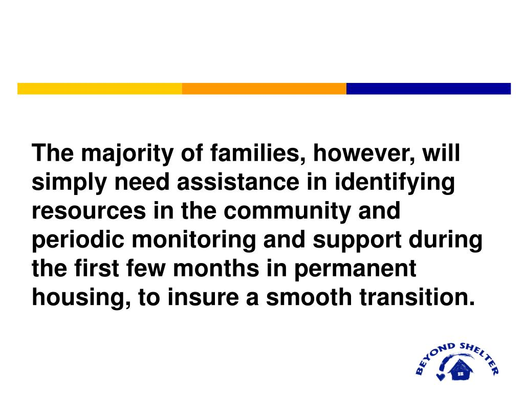 The majority of families, however, will simply need assistance in identifying resources in the community and periodic monitoring and support during the first few months in permanent housing, to insure a smooth transition.