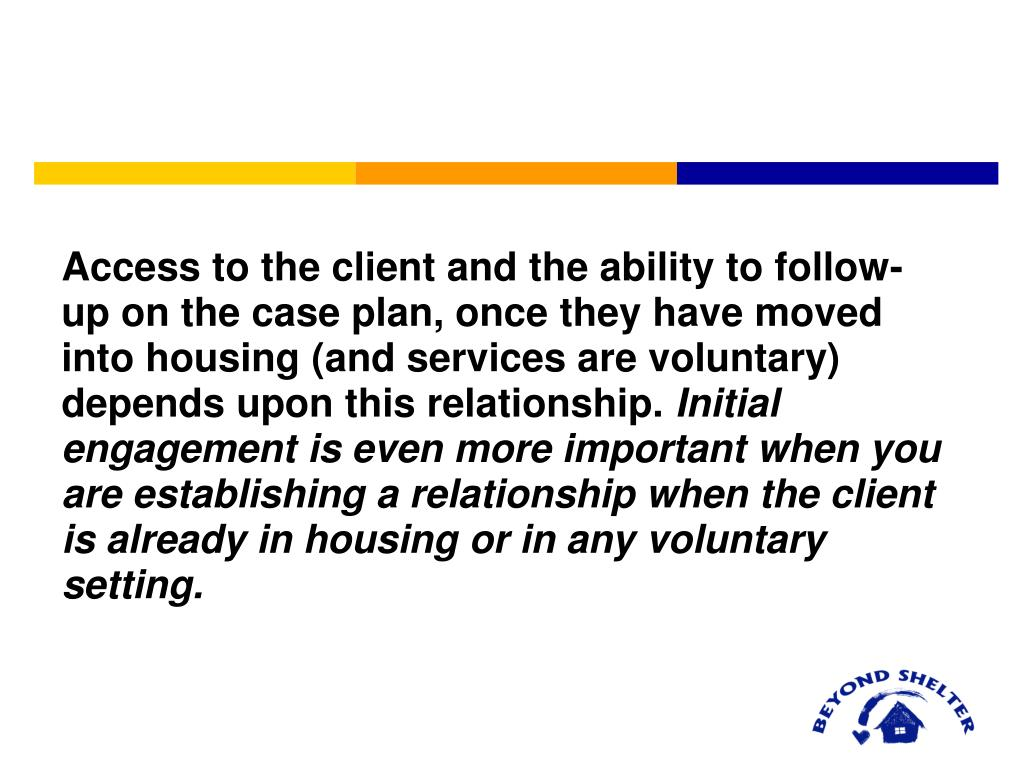 Access to the client and the ability to follow-up on the case plan, once they have moved into housing (and services are voluntary) depends upon this relationship.