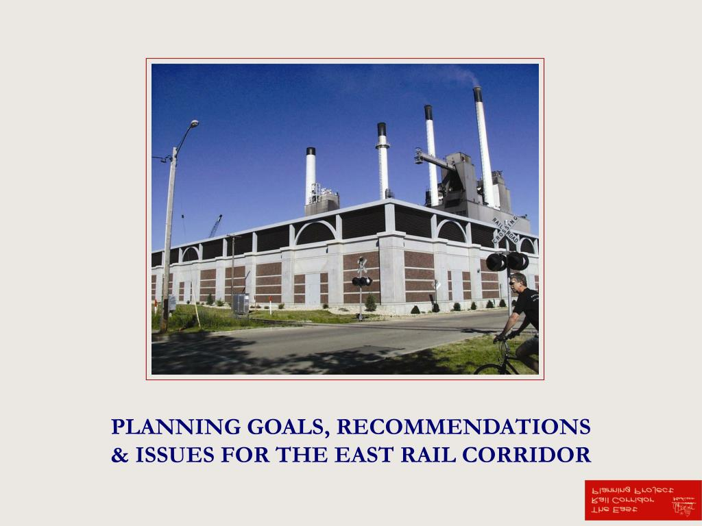 PLANNING GOALS, RECOMMENDATIONS & ISSUES FOR THE EAST RAIL CORRIDOR