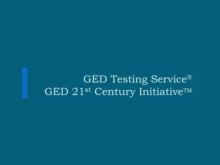 Ged testing service ged 21 st century initiative tm