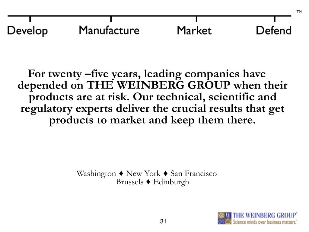 For twenty –five years, leading companies have depended on THE WEINBERG GROUP when their products are at risk. Our technical, scientific and regulatory experts deliver the crucial results that get products to market and keep them there.