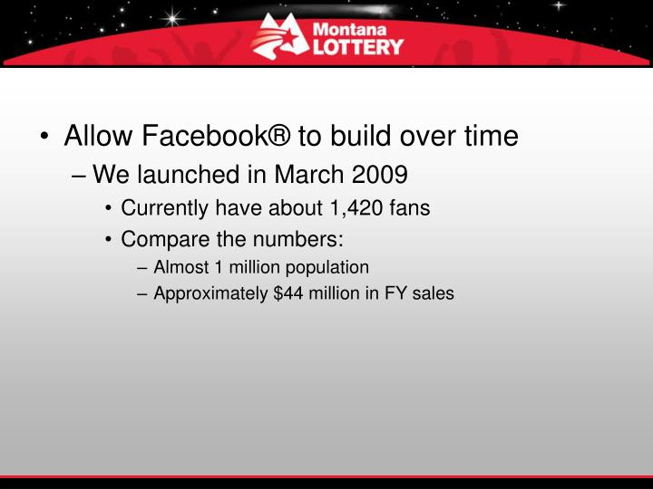 Allow Facebook® to build over time