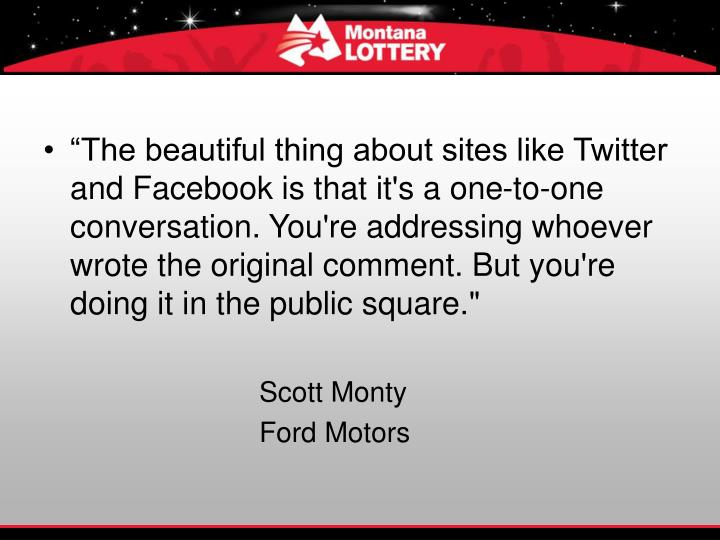 """""""The beautiful thing about sites like Twitter and Facebook is that it's a one-to-one conversation. You're addressing whoever wrote the original comment. But you're doing it in the public square."""""""
