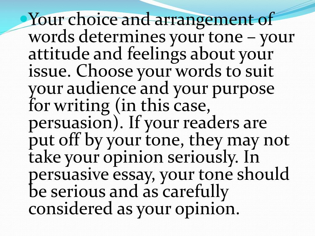 Your choice and arrangement of words determines your tone – your attitude and feelings about your issue. Choose your words to suit your audience and your purpose for writing (in this case, persuasion). If your readers are put off by your tone, they may not take your opinion seriously. In persuasive essay, your tone should be serious and as carefully considered as your opinion.