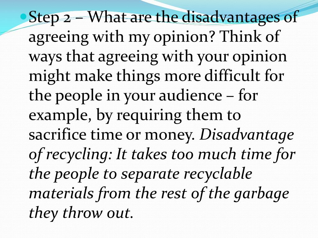 Step 2 – What are the disadvantages of agreeing with my opinion? Think of ways that agreeing with your opinion might make things more difficult for the people in your audience – for example, by requiring them to sacrifice time or money.