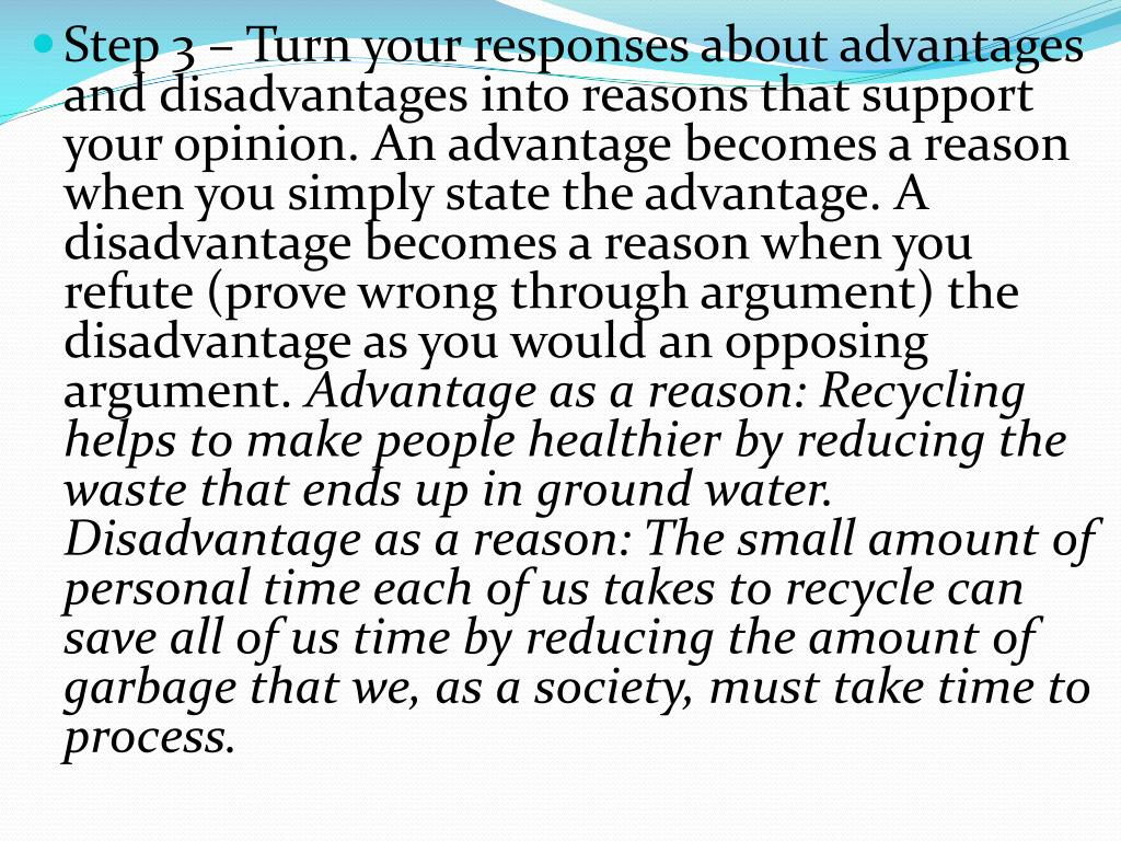 Step 3 – Turn your responses about advantages and disadvantages into reasons that support your opinion. An advantage becomes a reason when you simply state the advantage. A disadvantage becomes a reason when you refute (prove wrong through argument) the disadvantage as you would an opposing argument.
