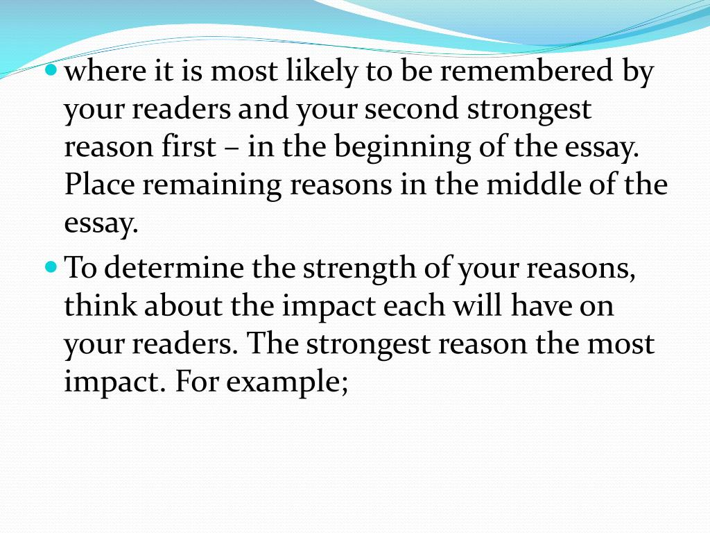where it is most likely to be remembered by your readers and your second strongest reason first – in the beginning of the essay. Place remaining reasons in the middle of the essay.