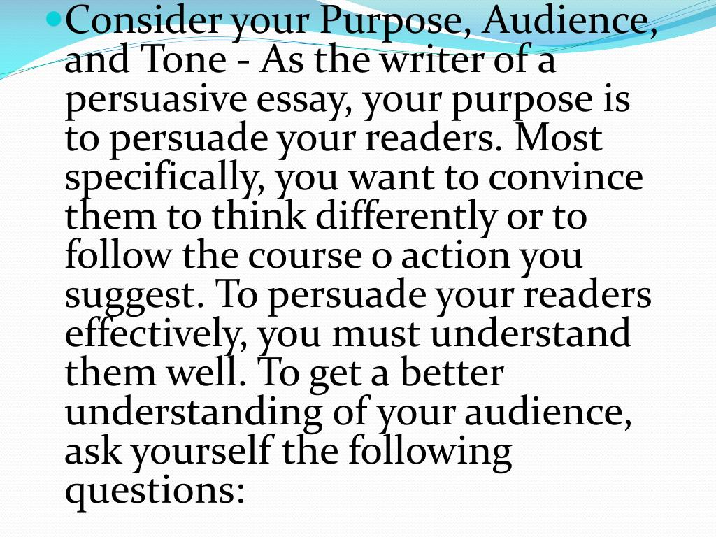 Consider your Purpose, Audience, and Tone - As the writer of a persuasive essay, your purpose is to persuade your readers. Most specifically, you want to convince them to think differently or to follow the course o action you suggest. To persuade your readers effectively, you must understand them well. To get a better understanding of your audience, ask yourself the following questions: