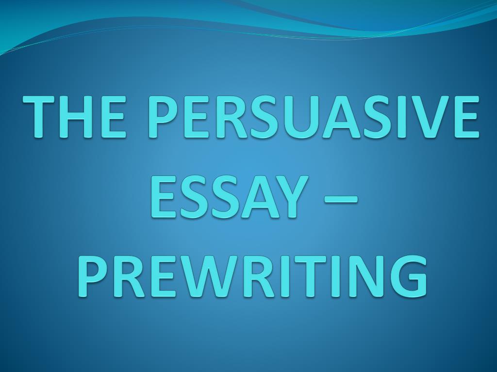 THE PERSUASIVE ESSAY – PREWRITING