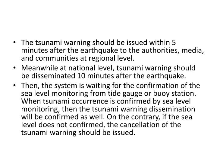 The tsunami warning should be issued within 5 minutes after the earthquake to the authorities, media, and communities at regional