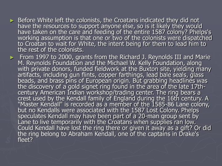 Before White left the colonists, the Croatans indicated they did not have the resources to support anyone else, so is it likely they would have taken on the care and feeding of the entire 1587 colony? Phelps's working assumption is that one or two of the colonists were dispatched to Croatan to wait for White, the intent being for them to lead him to the rest of the colonists.