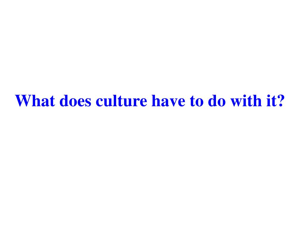 What does culture have to do with it?