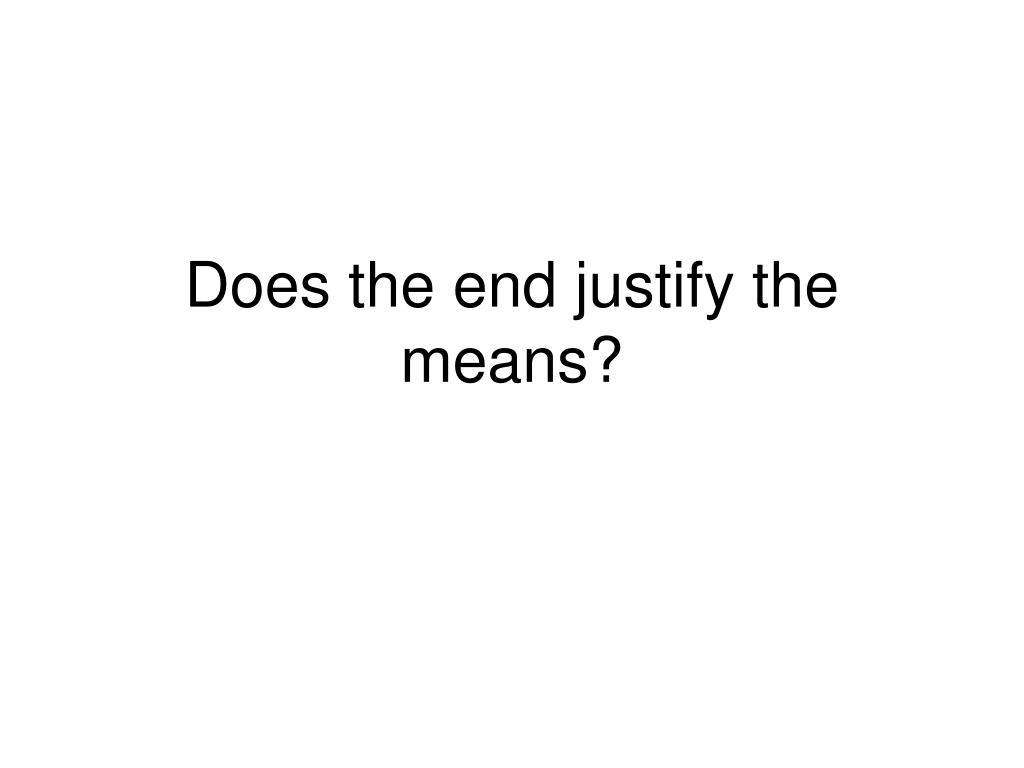 Does the end justify the means?