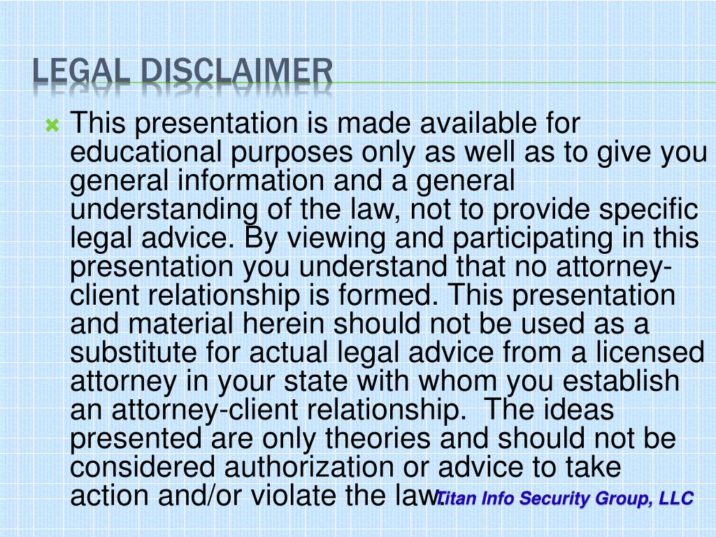 This presentation is made available for educational purposes only as well as to give you general information and a general understanding of the law, not to provide specific legal advice. By viewing and participating in this presentation you understand that no attorney-client relationship is formed. This presentation and material herein should not be used as a substitute for actual legal advice from a licensed attorney in your state with whom you establish an attorney-client relationship.  The ideas presented are only theories and should not be considered authorization or advice to take action and/or violate the law.