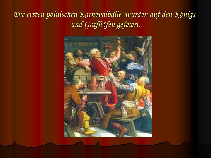 Die ersten polnischen Karnevalbälle  wurden auf den Königs- und Grafhöfen gefeiert.