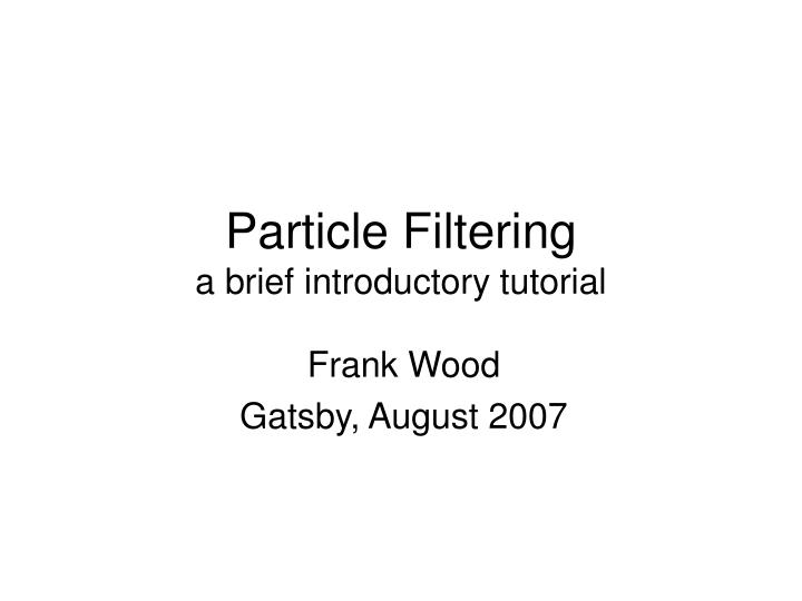 Particle filtering a brief introductory tutorial
