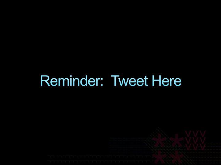 Reminder:  Tweet Here