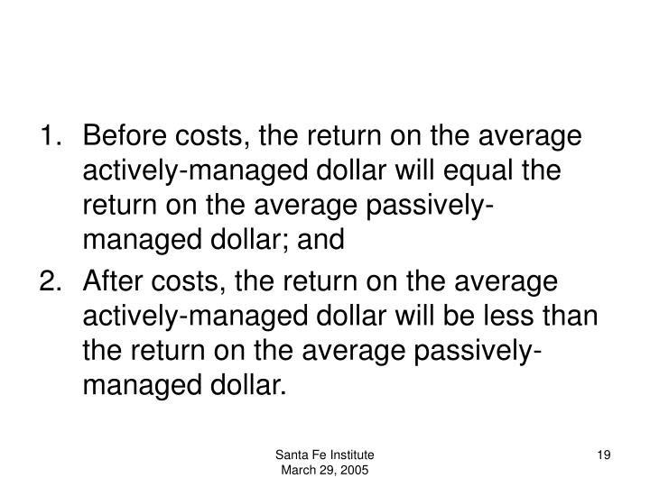 Before costs, the return on the average actively-managed dollar will equal the return on the average passively-managed dollar; and