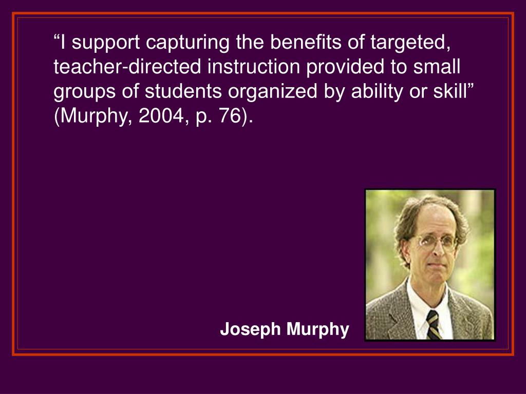 """I support capturing the benefits of targeted, teacher-directed instruction provided to small groups of students organized by ability or skill"" (Murphy, 2004, p. 76)."