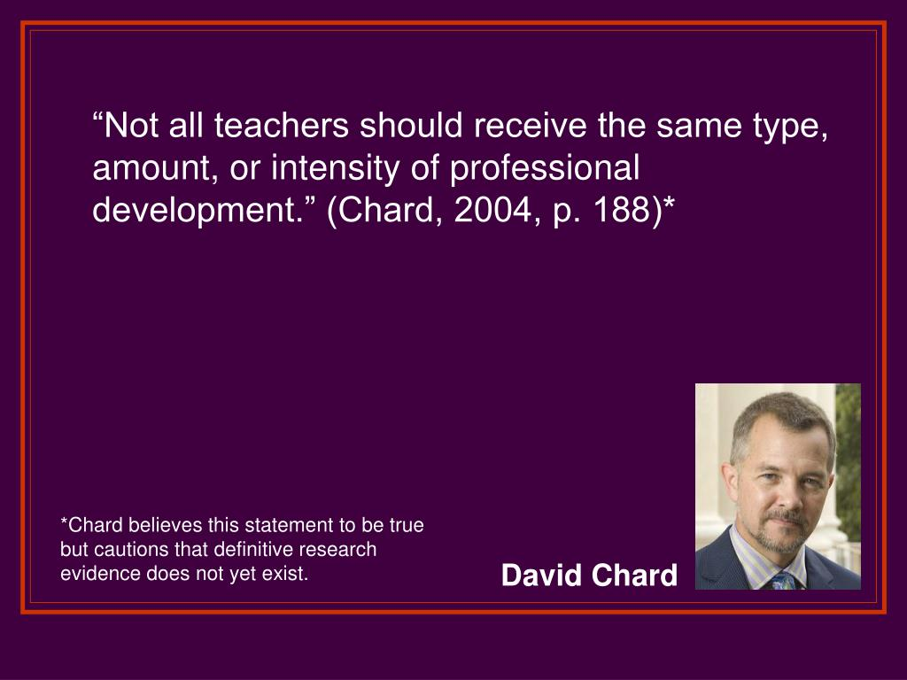 """Not all teachers should receive the same type, amount, or intensity of professional development."" (Chard, 2004, p. 188)*"
