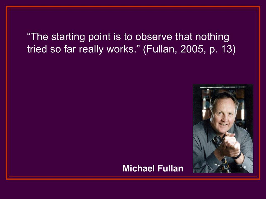 """The starting point is to observe that nothing tried so far really works."" (Fullan, 2005, p. 13)"