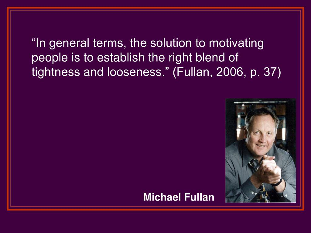 """In general terms, the solution to motivating people is to establish the right blend of tightness and looseness."" (Fullan, 2006, p. 37)"