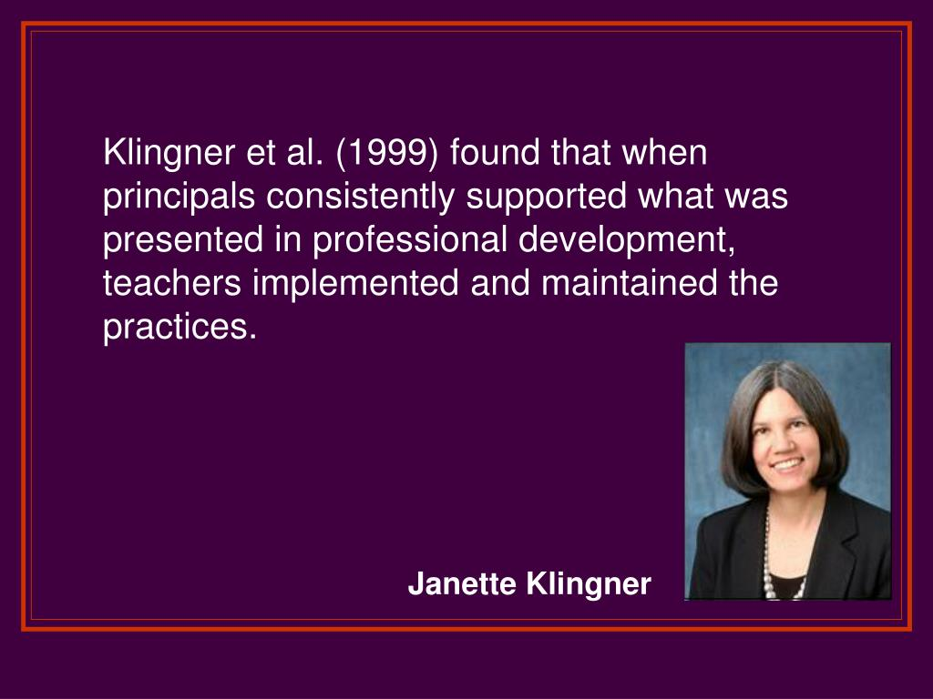 Klingner et al. (1999) found that when principals consistently supported what was presented in professional development, teachers implemented and maintained the practices.