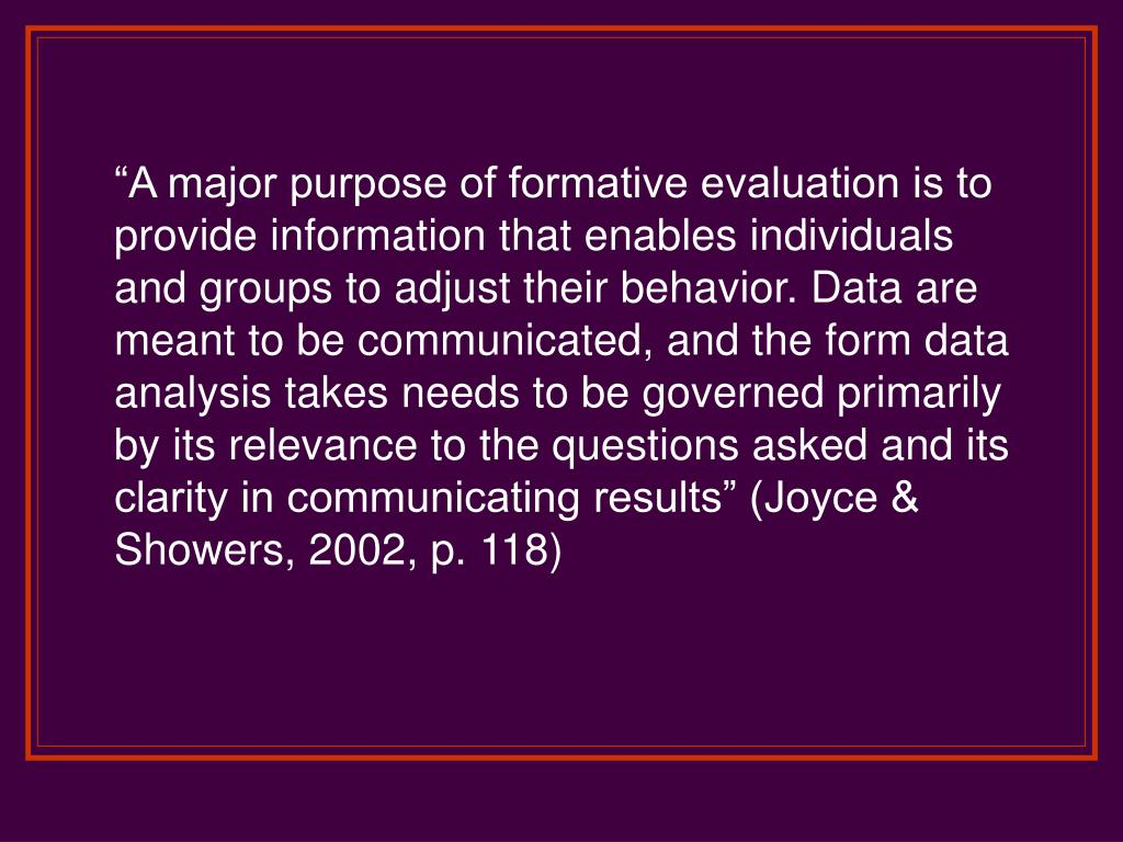 """A major purpose of formative evaluation is to provide information that enables individuals and groups to adjust their behavior. Data are meant to be communicated, and the form data analysis takes needs to be governed primarily by its relevance to the questions asked and its clarity in communicating results"" (Joyce & Showers, 2002, p. 118)"