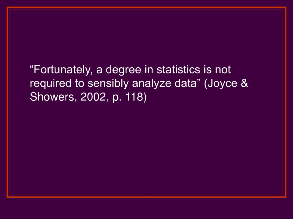 """Fortunately, a degree in statistics is not required to sensibly analyze data"" (Joyce & Showers, 2002, p. 118)"