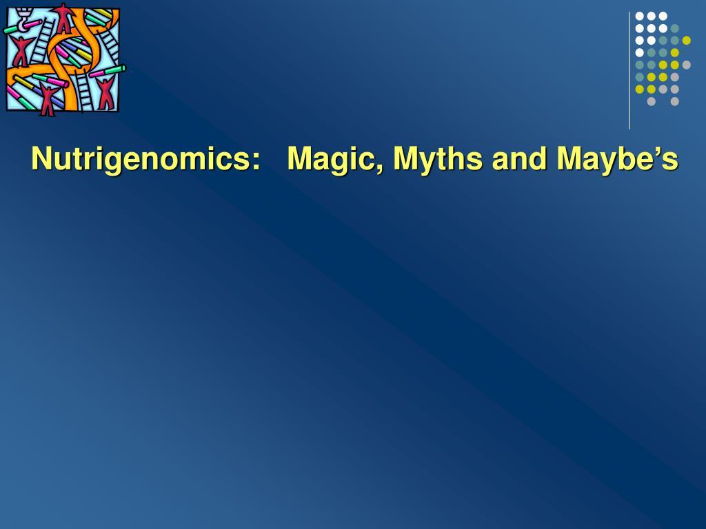 Nutrigenomics:   Magic, Myths and Maybe's