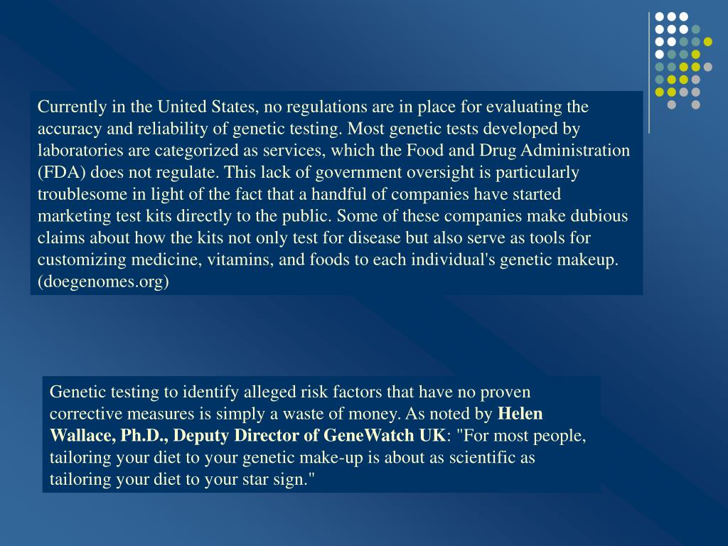 Currently in the United States, no regulations are in place for evaluating the accuracy and reliability of genetic testing. Most genetic tests developed by laboratories are categorized as services, which the Food and Drug Administration (FDA) does not regulate. This lack of government oversight is particularly troublesome in light of the fact that a handful of companies have started marketing test kits directly to the public. Some of these companies make dubious claims about how the kits not only test for disease but also serve as tools for customizing medicine, vitamins, and foods to each individual's genetic makeup. (doegenomes.org)