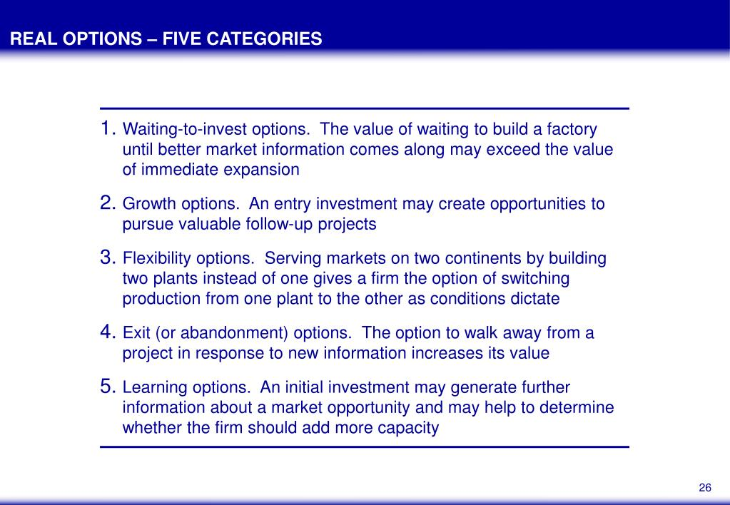 Waiting-to-invest options.  The value of waiting to build a factory until better market information comes along may exceed the value of immediate expansion