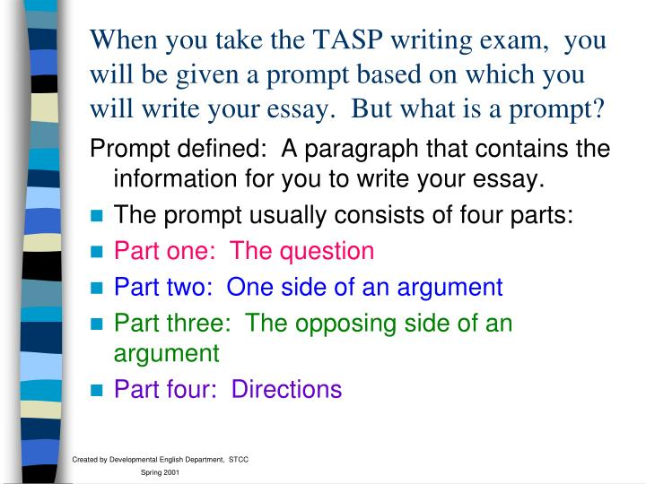 When you take the TASP writing exam,  you will be given a prompt based on which you will write your essay.  But what is a prompt?