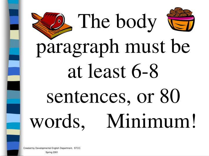 The body paragraph must be at least 6-8 sentences, or 80 words,    Minimum!