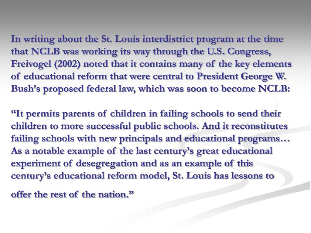In writing about the St. Louis interdistrict program at the time that NCLB was working its way through the U.S. Congress, Freivogel (2002) noted that it contains many of the key elements of educational reform that were central to President George W. Bush's proposed federal law, which was soon to become NCLB: