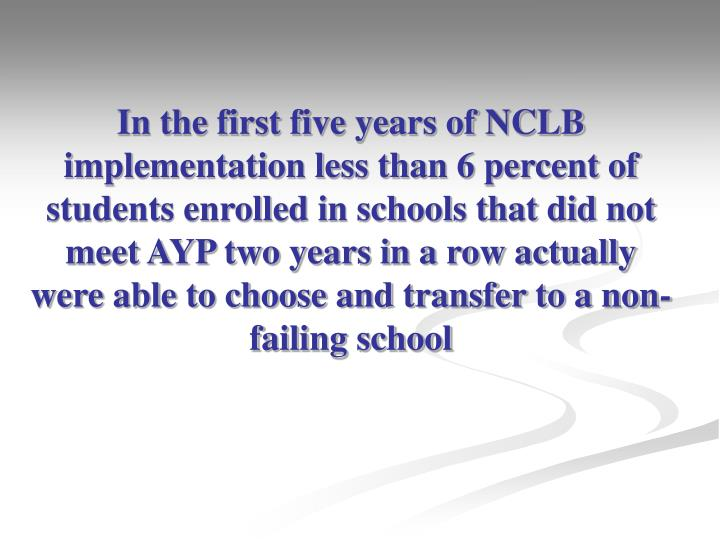 In the first five years of NCLB implementation less than 6 percent of students enrolled in schools t...