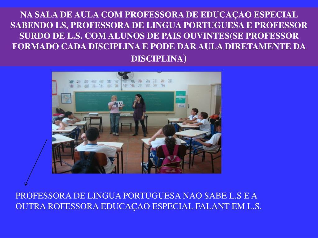 NA SALA DE AULA COM PROFESSORA DE EDUCAÇAO ESPECIAL SABENDO LS, PROFESSORA DE LINGUA PORTUGUESA E PROFESSOR SURDO DE L.S. COM ALUNOS DE PAIS OUVINTES(SE PROFESSOR FORMADO CADA DISCIPLINA E PODE DAR AULA DIRETAMENTE DA DISCIPLINA