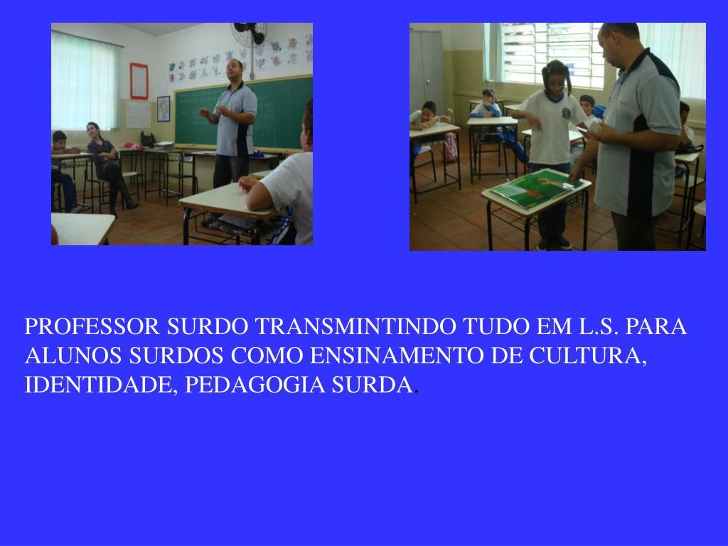 PROFESSOR SURDO TRANSMINTINDO TUDO EM L.S. PARA ALUNOS SURDOS COMO ENSINAMENTO DE CULTURA, IDENTIDADE, PEDAGOGIA SURDA